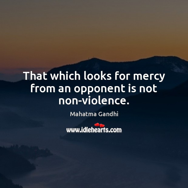 Image, That which looks for mercy from an opponent is not non-violence.