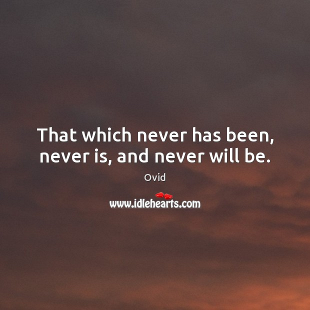 That which never has been, never is, and never will be. Ovid Picture Quote