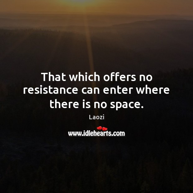 Image, That which offers no resistance can enter where there is no space.