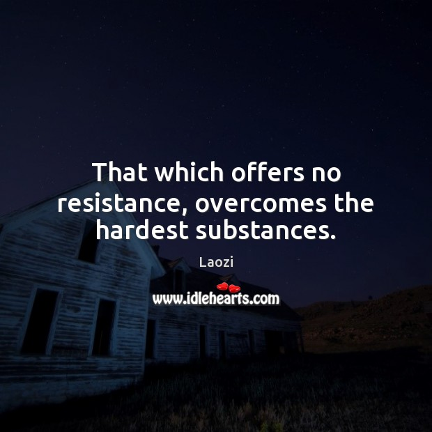 Image, That which offers no resistance, overcomes the hardest substances.