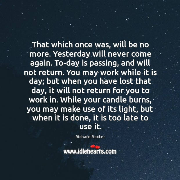 That which once was, will be no more. Yesterday will never come Richard Baxter Picture Quote