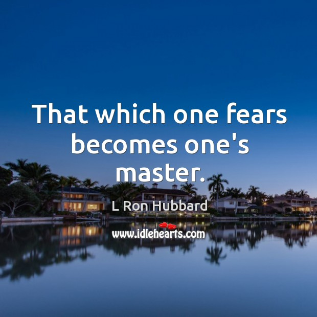 That which one fears becomes one's master. Image