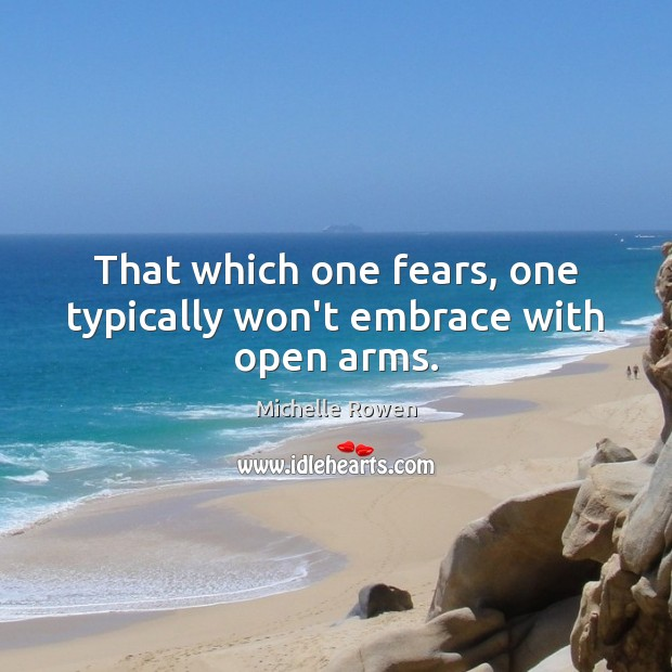 That which one fears, one typically won't embrace with open arms. Image