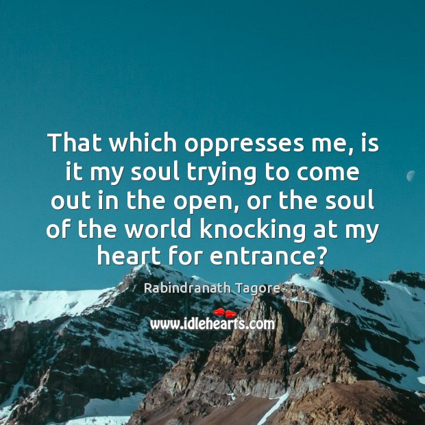 That which oppresses me, is it my soul trying to come out Image