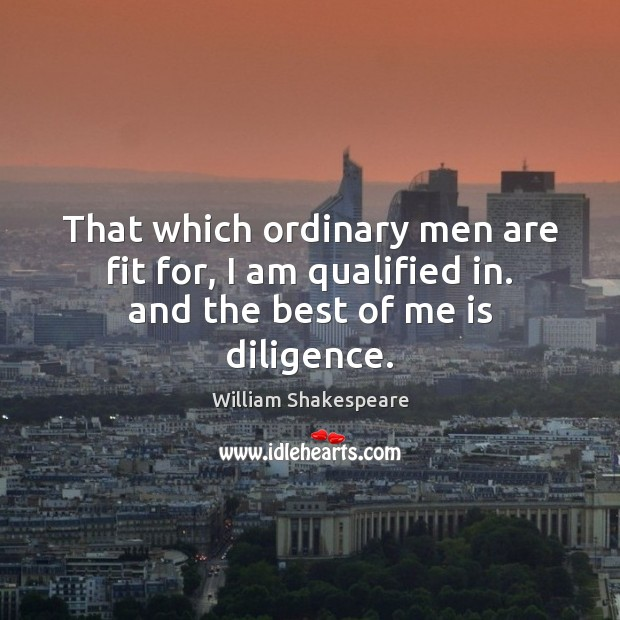 Image, That which ordinary men are fit for, I am qualified in. and the best of me is diligence.