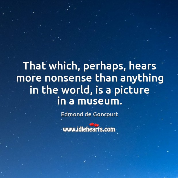 That which, perhaps, hears more nonsense than anything in the world, is a picture in a museum. Image