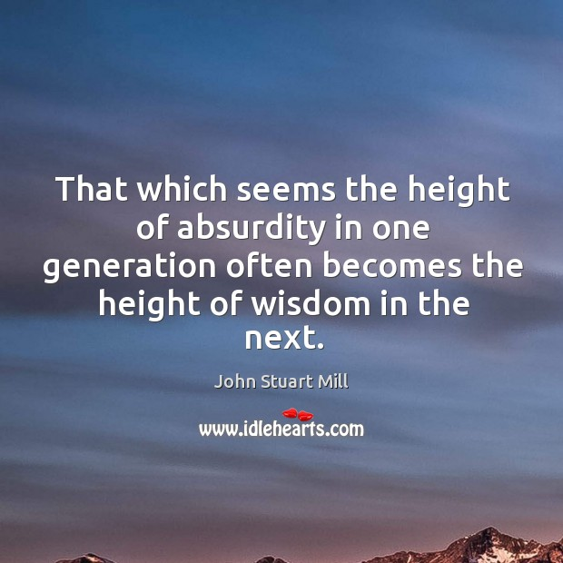 Image, That which seems the height of absurdity in one generation often becomes the height of wisdom in the next.