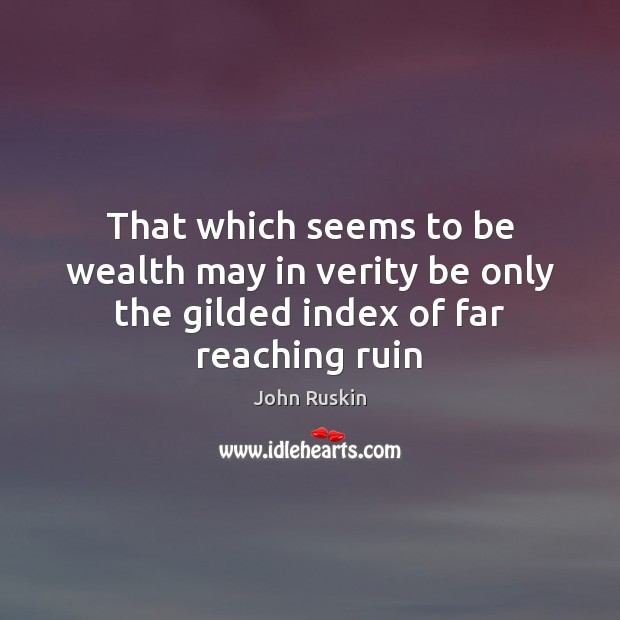 That which seems to be wealth may in verity be only the gilded index of far reaching ruin Image