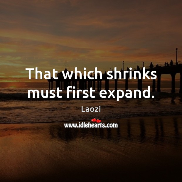 That which shrinks must first expand. Laozi Picture Quote