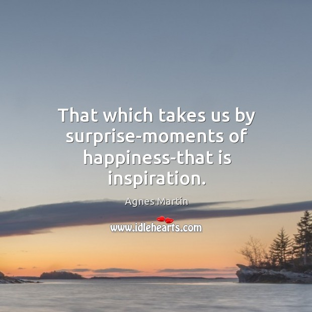 Image, That which takes us by surprise-moments of happiness-that is inspiration.
