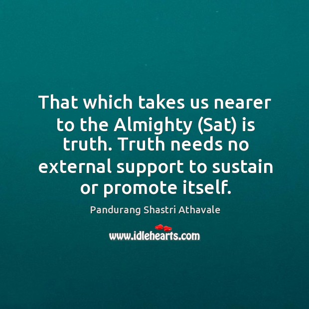 That which takes us nearer to the Almighty (Sat) is truth. Truth Pandurang Shastri Athavale Picture Quote