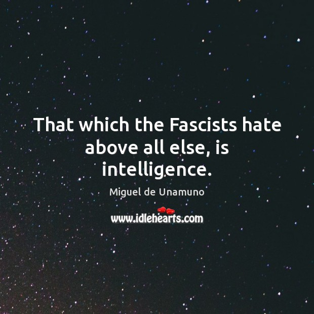 Image, That which the Fascists hate above all else, is intelligence.