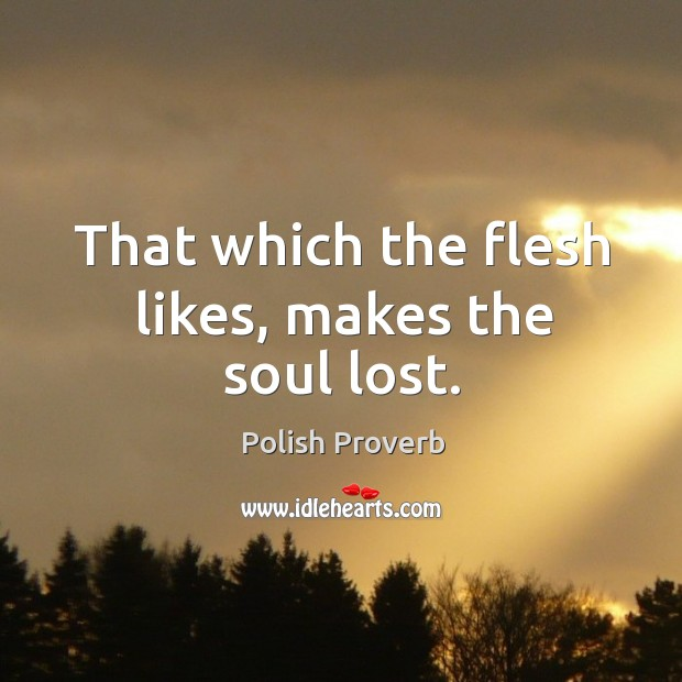 That which the flesh likes, makes the soul lost. Polish Proverbs Image