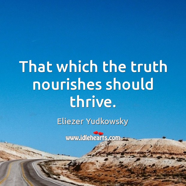That which the truth nourishes should thrive. Eliezer Yudkowsky Picture Quote
