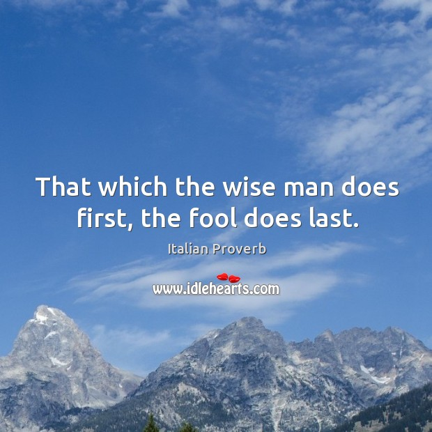 Image, That which the wise man does first, the fool does last.