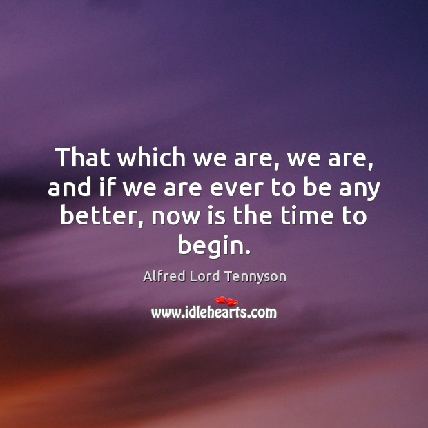 That which we are, we are, and if we are ever to be any better, now is the time to begin. Image