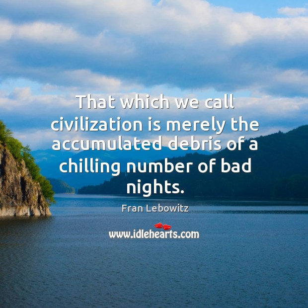 That which we call civilization is merely the accumulated debris of a Image