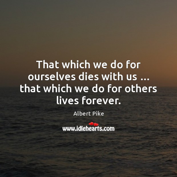 That which we do for ourselves dies with us … that which we do for others lives forever. Albert Pike Picture Quote