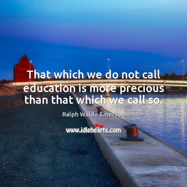 Image, That which we do not call education is more precious than that which we call so.