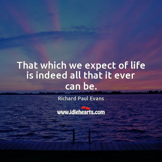 Image, That which we expect of life is indeed all that it ever can be.