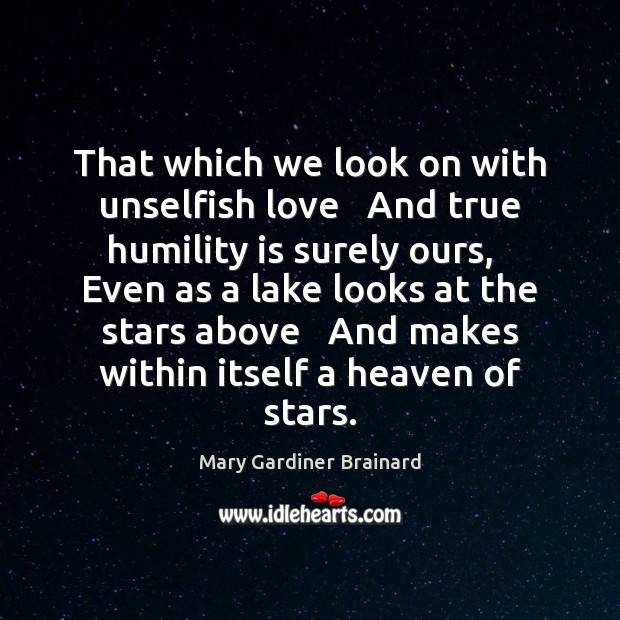 That which we look on with unselfish love   And true humility is Image