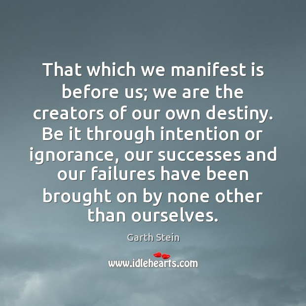 That which we manifest is before us; we are the creators of Garth Stein Picture Quote
