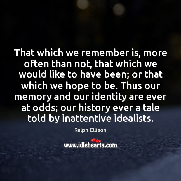 That which we remember is, more often than not, that which we Ralph Ellison Picture Quote