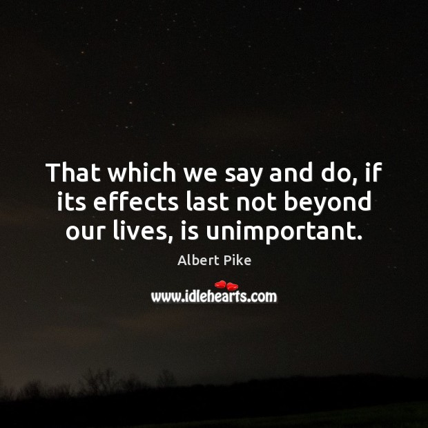 That which we say and do, if its effects last not beyond our lives, is unimportant. Albert Pike Picture Quote