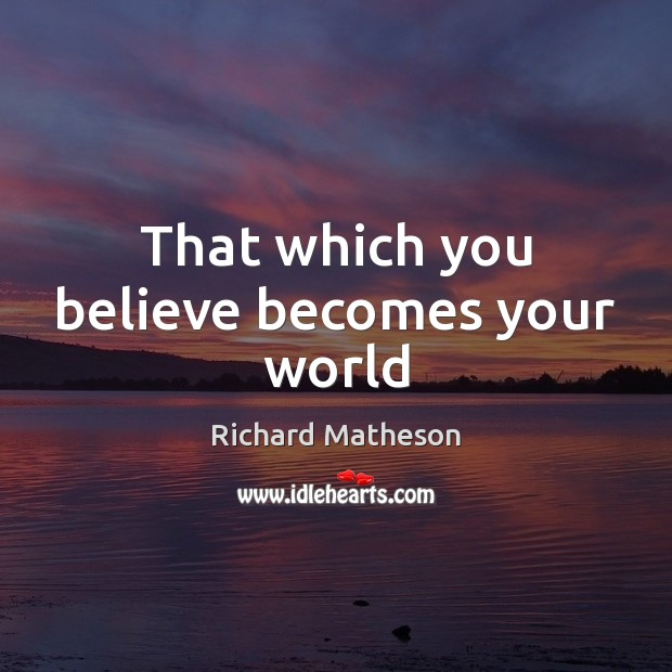 That which you believe becomes your world Image