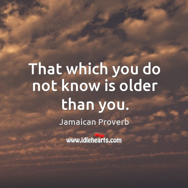 That which you do not know is older than you. Jamaican Proverbs Image