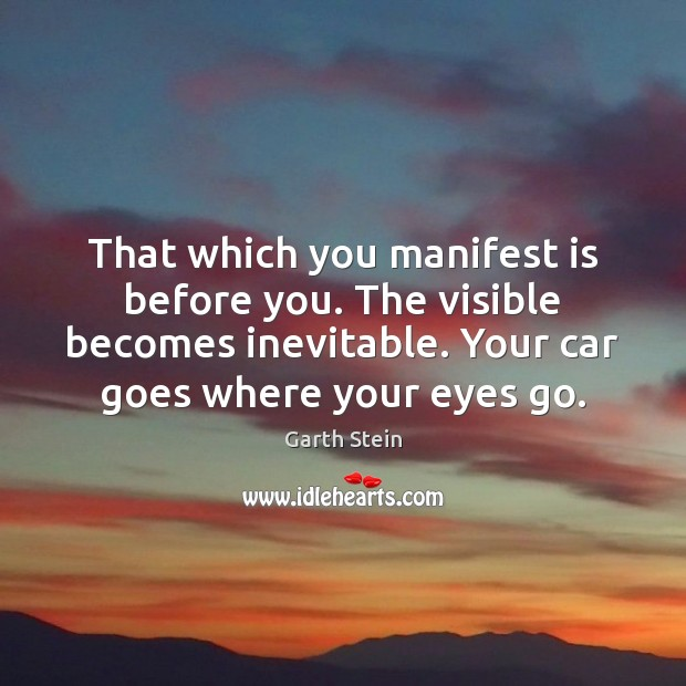 That which you manifest is before you. The visible becomes inevitable. Your Garth Stein Picture Quote