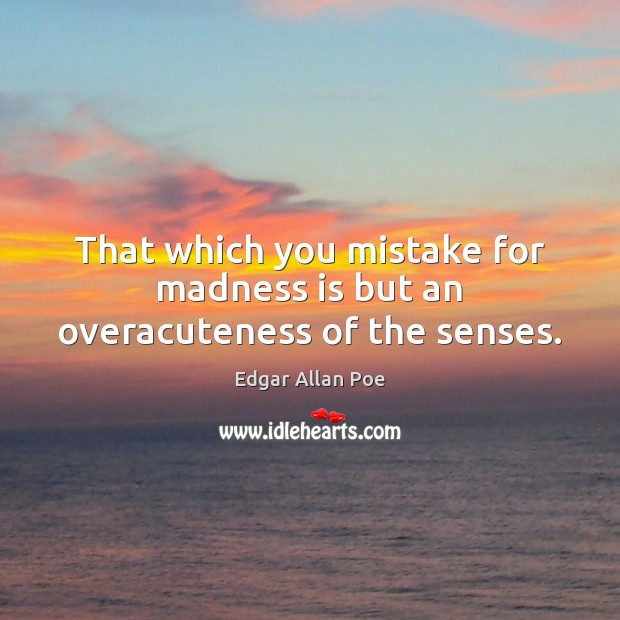 That which you mistake for madness is but an overacuteness of the senses. Image