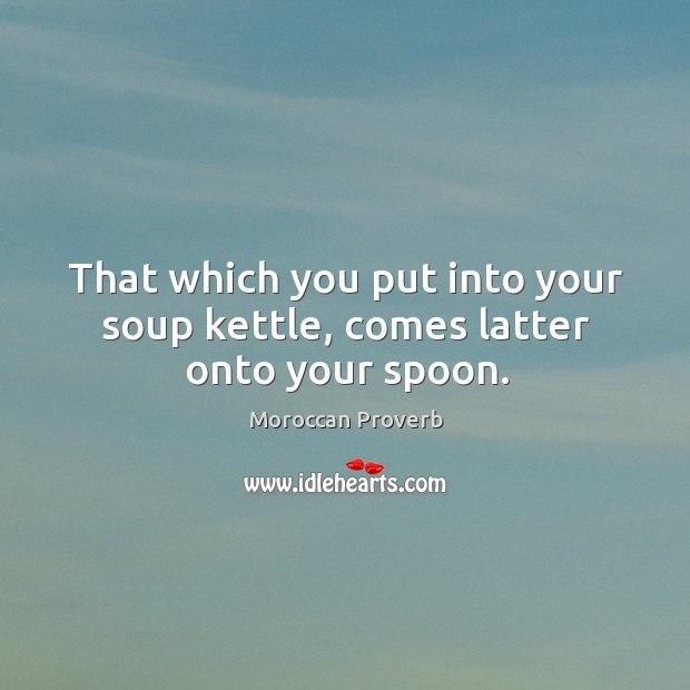 That which you put into your soup kettle, comes latter onto your spoon. Moroccan Proverbs Image