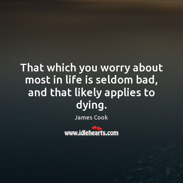 That which you worry about most in life is seldom bad, and that likely applies to dying. James Cook Picture Quote