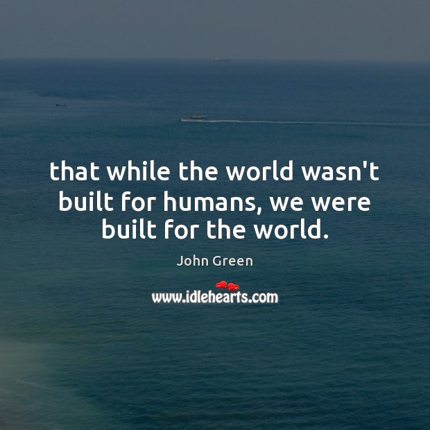 That while the world wasn't built for humans, we were built for the world. John Green Picture Quote