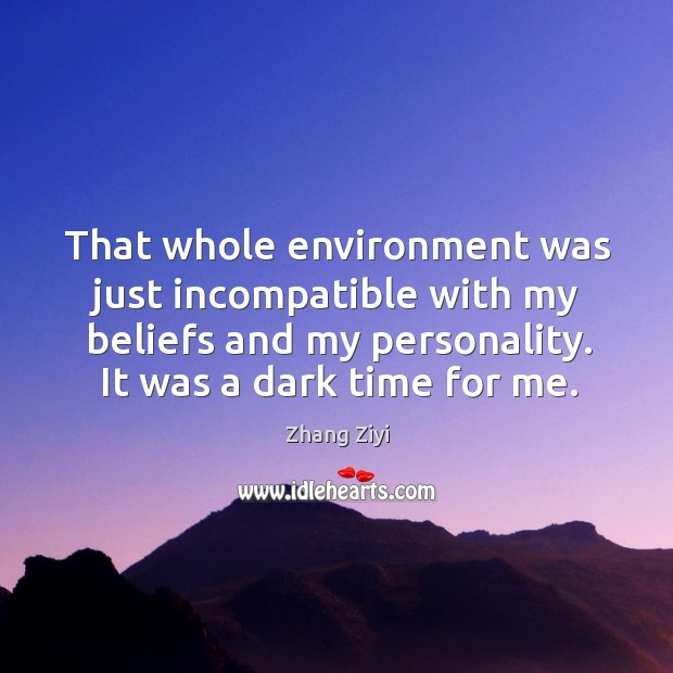 That whole environment was just incompatible with my beliefs and my personality. It was a dark time for me. Zhang Ziyi Picture Quote