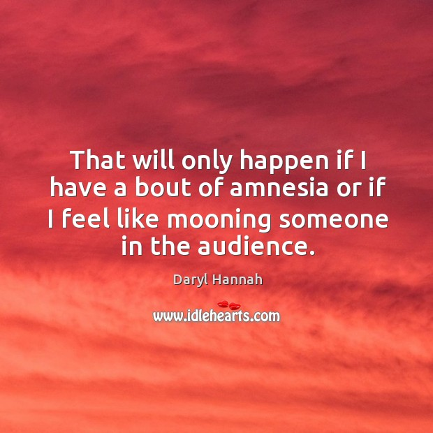 That will only happen if I have a bout of amnesia or if I feel like mooning someone in the audience. Image