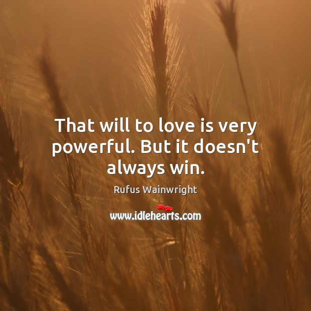 That will to love is very powerful. But it doesn't always win. Image