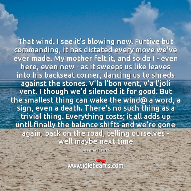 That wind. I see it's blowing now. Furtive but commanding, it has Joanne Harris Picture Quote