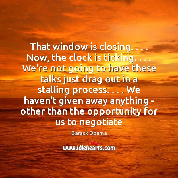That window is closing. . . . Now, the clock is ticking. . . . We're not going Image