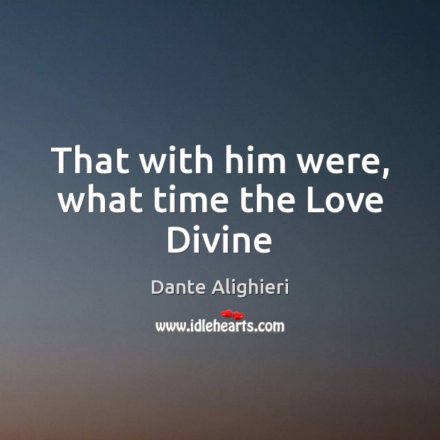 That with him were, what time the Love Divine Dante Alighieri Picture Quote
