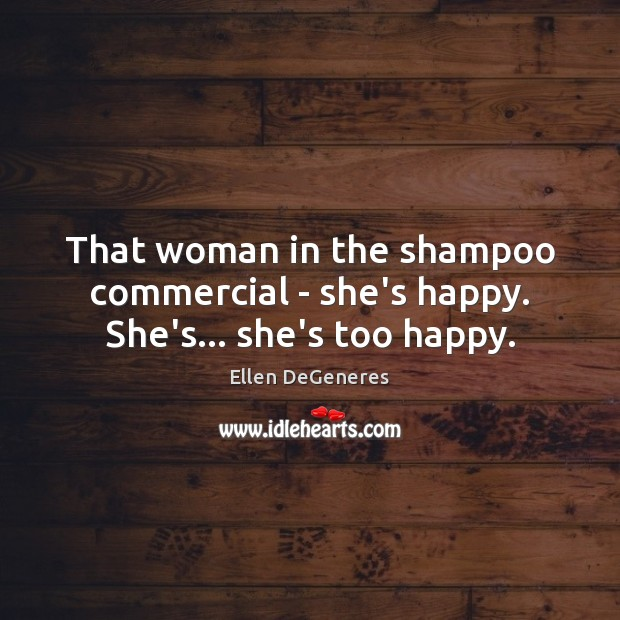 That woman in the shampoo commercial – she's happy. She's… she's too happy. Ellen DeGeneres Picture Quote
