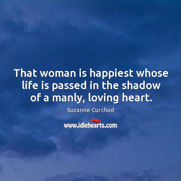 That woman is happiest whose life is passed in the shadow of a manly, loving heart. Suzanne Curchod Picture Quote