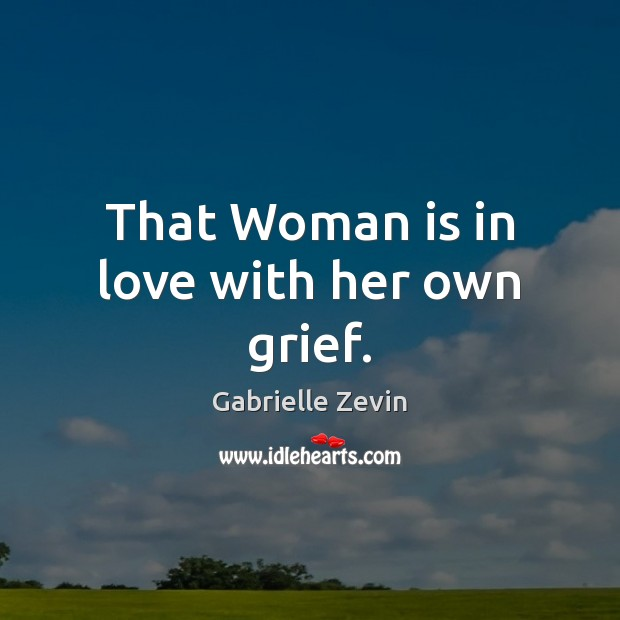 That Woman is in love with her own grief. Gabrielle Zevin Picture Quote