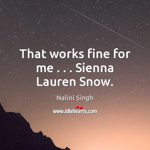 That works fine for me . . . Sienna Lauren Snow. Nalini Singh Picture Quote