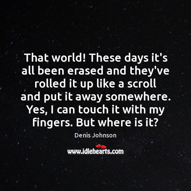 That world! These days it's all been erased and they've rolled it Denis Johnson Picture Quote