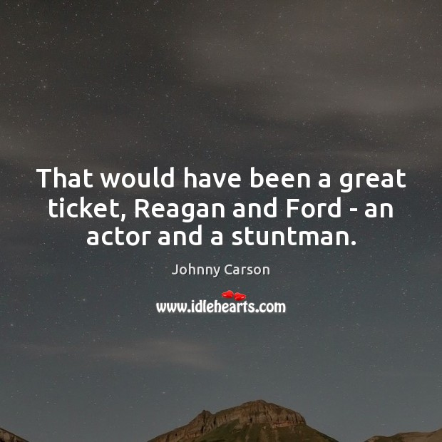 That would have been a great ticket, Reagan and Ford – an actor and a stuntman. Johnny Carson Picture Quote