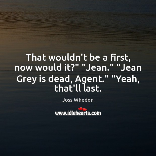 """That wouldn't be a first, now would it?"""" """"Jean."""" """"Jean Grey is Joss Whedon Picture Quote"""