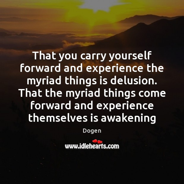 That you carry yourself forward and experience the myriad things is delusion. Image