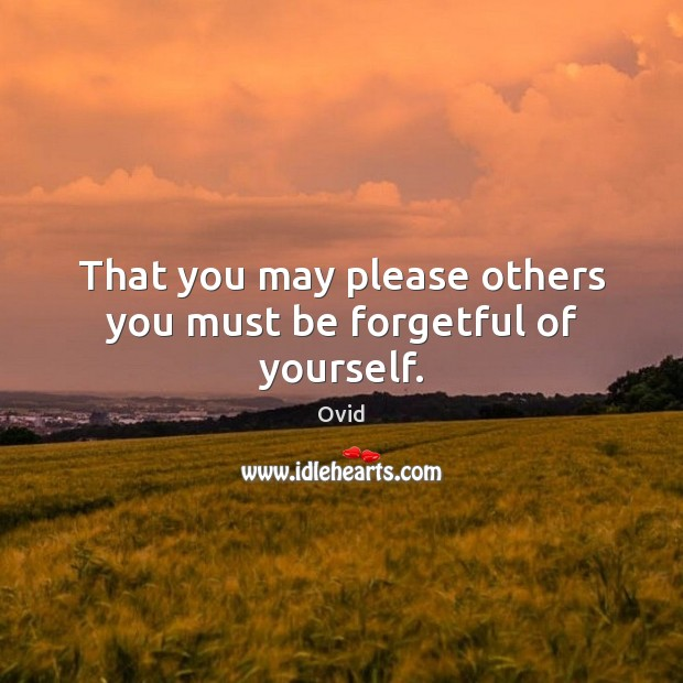 That you may please others you must be forgetful of yourself. Image